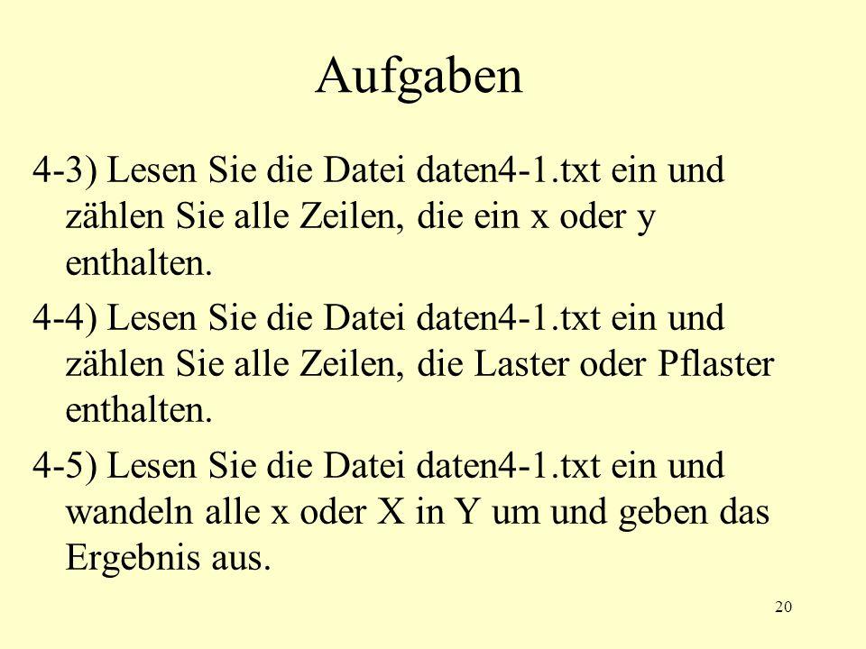 20 Aufgaben 4-3) Lesen Sie die Datei daten4-1.txt ein und zählen Sie alle Zeilen, die ein x oder y enthalten. 4-4) Lesen Sie die Datei daten4-1.txt ei