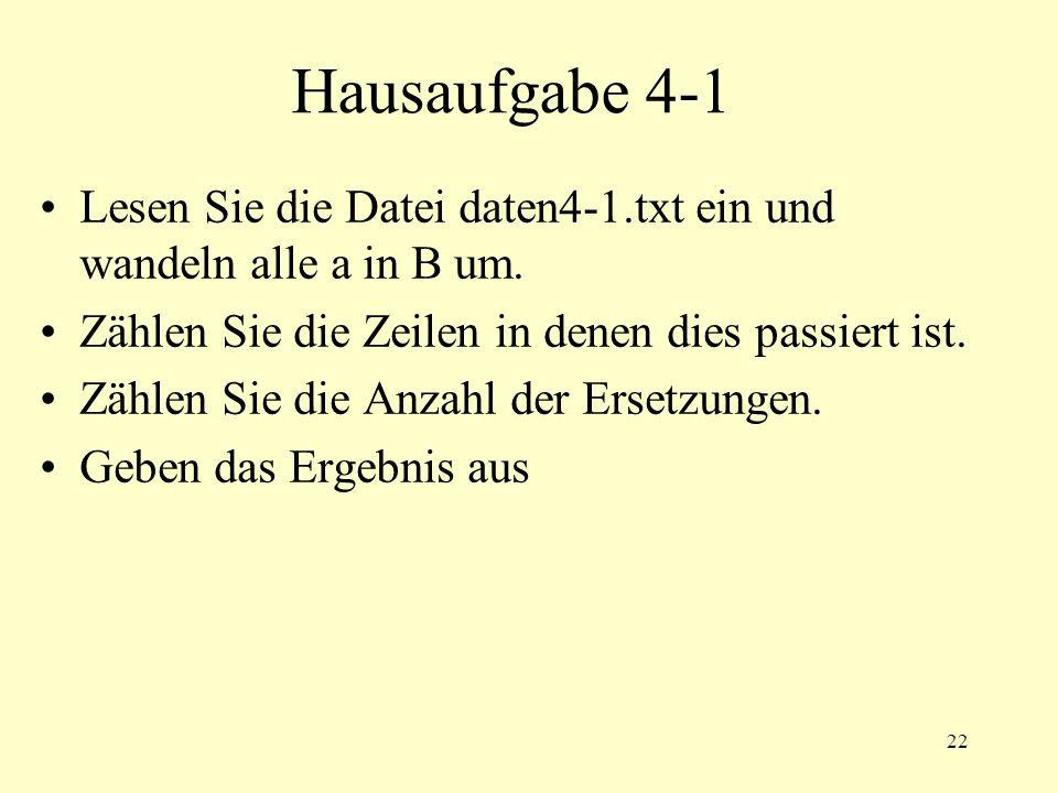 22 Hausaufgabe 4-1 Lesen Sie die Datei daten4-1.txt ein und wandeln alle a in B um. Zählen Sie die Zeilen in denen dies passiert ist. Zählen Sie die A