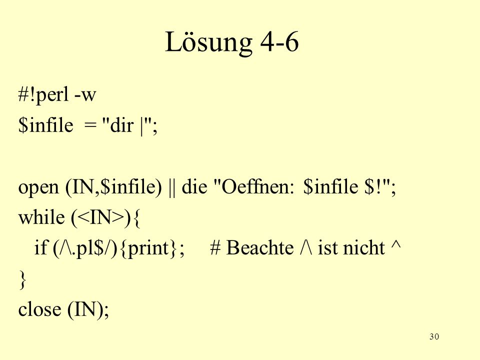 30 Lösung 4-6 #!perl -w $infile = dir | ; open (IN,$infile) || die Oeffnen: $infile $! ; while ( ){ if (/\.pl$/){print};# Beachte /\ ist nicht ^ } close (IN);