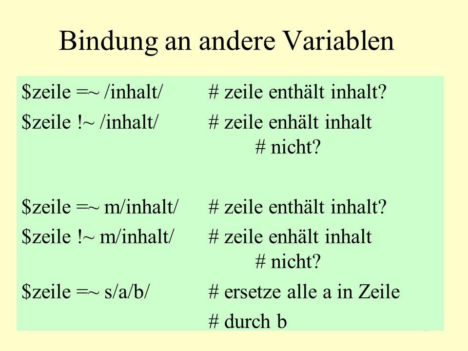 7 Bindung an andere Variablen $zeile =~ /inhalt/# zeile enthält inhalt? $zeile !~ /inhalt/# zeile enhält inhalt # nicht? $zeile =~ m/inhalt/# zeile en