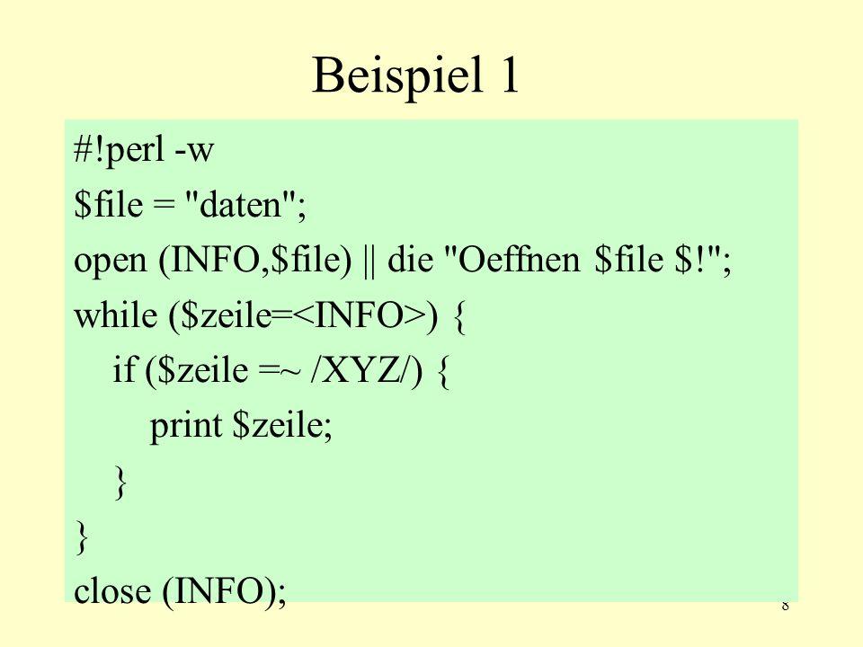 9 Beispiel 2 #!perl -w $file = daten ; open (INFO,$file)    die Oeffnen $file $! ; while ( ) { if (/XYZ/){ print; } close (INFO);