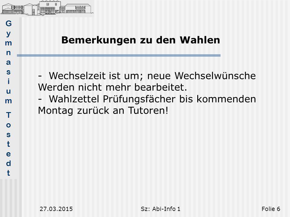 GymnasiumTostedtGymnasiumTostedt 27.03.2015Sz: Abi-Info 1Folie 6 Bemerkungen zu den Wahlen -Wechselzeit ist um; neue Wechselwünsche Werden nicht mehr bearbeitet.