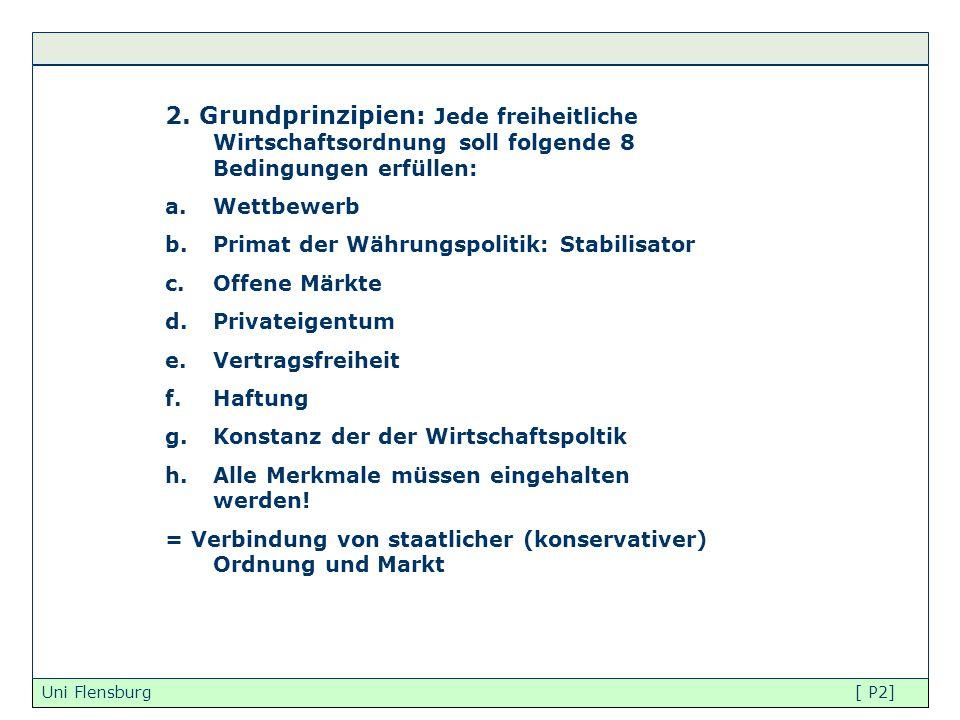 Uni Flensburg [ P2] 2. Grundprinzipien: Jede freiheitliche Wirtschaftsordnung soll folgende 8 Bedingungen erfüllen: a.Wettbewerb b.Primat der Währungs