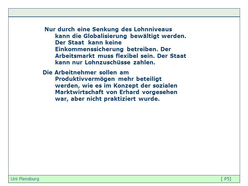 Uni Flensburg [ P5] Nur durch eine Senkung des Lohnniveaus kann die Globalisierung bewältigt werden. Der Staat kann keine Einkommenssicherung betreibe