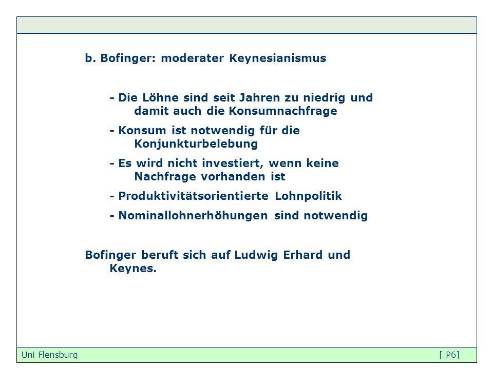 Uni Flensburg [ P6] b. Bofinger: moderater Keynesianismus - Die Löhne sind seit Jahren zu niedrig und damit auch die Konsumnachfrage - Konsum ist notw