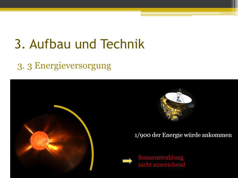 3. Aufbau und Technik 3. 3 Energieversorgung Sonnenstrahlung nicht ausreichend 1/900 der Energie würde ankommen
