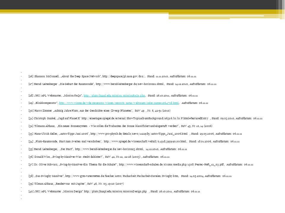 """[26] Shannon McConnell, """"About the Deep Space Network , http://deepspace.jpl.nasa.gov/dsn/, Stand: 11.11.2010, Aufrufdatum: 06.11.11 [27] Bernd Leitenberger """"Die Geburt der Raumsonde , http://www.bernd-leitenberger.de/new-horizons2.shtml, Stand: 14.12.2010, Aufrufdatum: 06.11.11 [28] JHU/APL Webmaster, """"Mission FAQs , http://pluto.jhuapl.edu/mission/missionFAQs.php, Stand: 26.10.2011, Aufrufdatum: 06.11.11http://pluto.jhuapl.edu/mission/missionFAQs.php [29] """"Blinkkomperator , http://www.wissen.de/wde/generator/wissen/ressorts/natur/weltraum/index,page=1064758.html, Aufrufdatum: 06.11.11http://www.wissen.de/wde/generator/wissen/ressorts/natur/weltraum/index,page=1064758.html [30] Harro Zimmer """"Achtzig Jahre Pluto, Aus der Geschichte eines (Zwerg-)Planeten , SuW 49, Nr."""