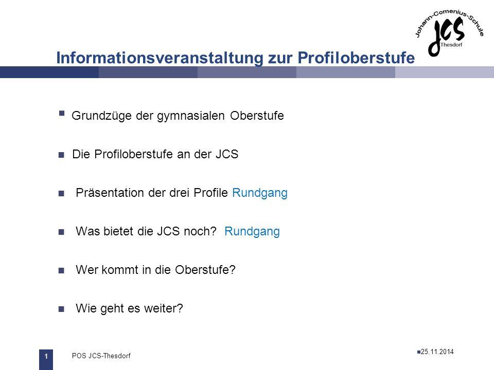1 POS JCS-Thesdorf29.11.2011 Informationsveranstaltung zur Profiloberstufe  Grundzüge der gymnasialen Oberstufe Die Profiloberstufe an der JCS Präsentation der drei Profile Rundgang Was bietet die JCS noch.