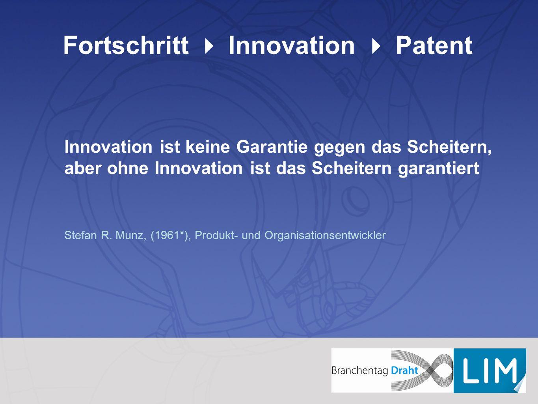 Fortschritt  Innovation  Patent Innovation ist keine Garantie gegen das Scheitern, aber ohne Innovation ist das Scheitern garantiert Stefan R. Munz,