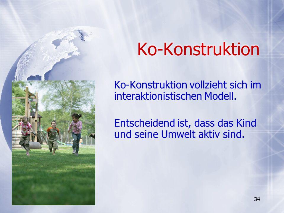 Ko-Konstruktion Ko-Konstruktion vollzieht sich im interaktionistischen Modell. Entscheidend ist, dass das Kind und seine Umwelt aktiv sind. Ko-Konstru