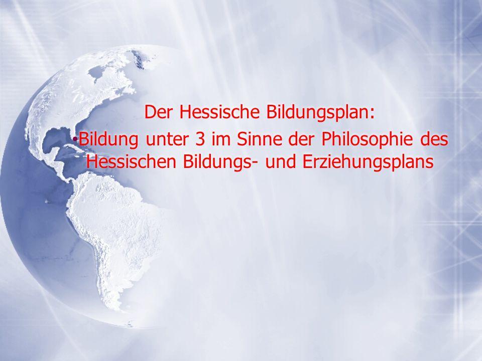Der Hessische Bildungsplan: Bildung unter 3 im Sinne der Philosophie des Hessischen Bildungs- und Erziehungsplans Der Hessische Bildungsplan: Bildung