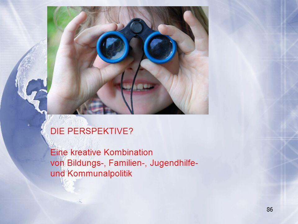 86 DIE PERSPEKTIVE? Eine kreative Kombination von Bildungs-, Familien-, Jugendhilfe- und Kommunalpolitik