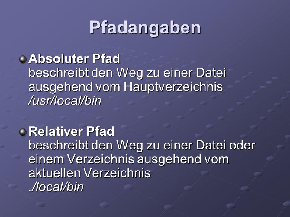 Pfadangaben Absoluter Pfad beschreibt den Weg zu einer Datei ausgehend vom Hauptverzeichnis /usr/local/bin Relativer Pfad beschreibt den Weg zu einer