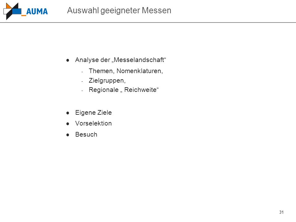 """31 Auswahl geeigneter Messen Analyse der """"Messelandschaft"""" - Themen, Nomenklaturen, - Zielgruppen, - Regionale """" Reichweite"""" Eigene Ziele Vorselektion"""