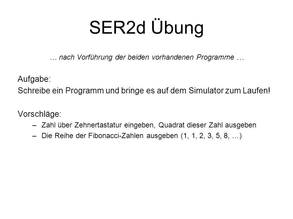 SER2d Übung … nach Vorführung der beiden vorhandenen Programme … Aufgabe: Schreibe ein Programm und bringe es auf dem Simulator zum Laufen! Vorschläge
