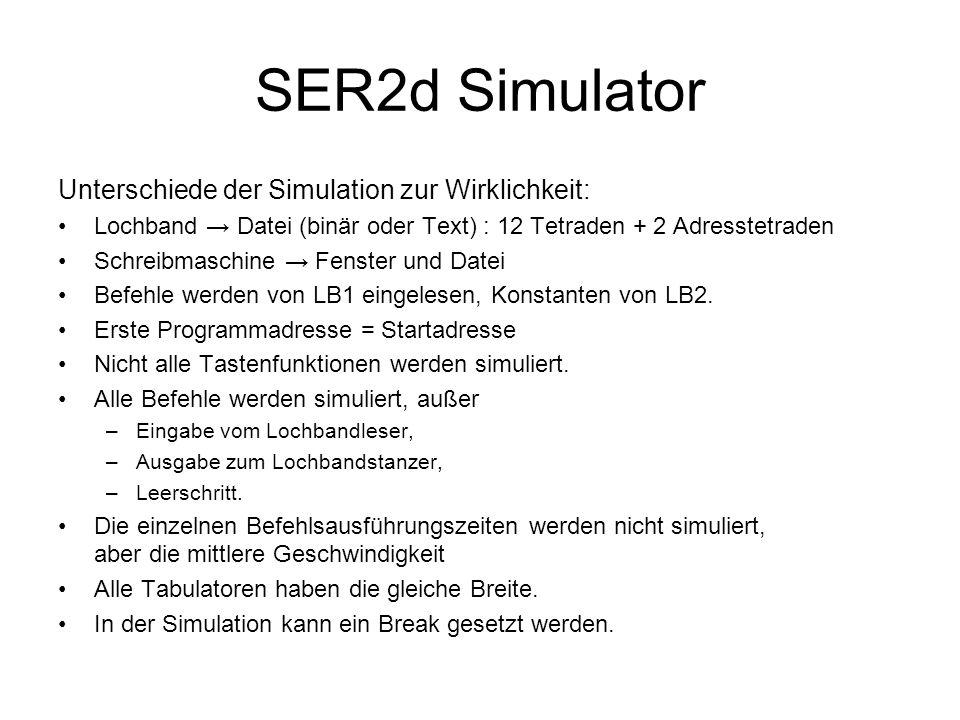 SER2d Simulator Unterschiede der Simulation zur Wirklichkeit: Lochband → Datei (binär oder Text) : 12 Tetraden + 2 Adresstetraden Schreibmaschine → Fenster und Datei Befehle werden von LB1 eingelesen, Konstanten von LB2.