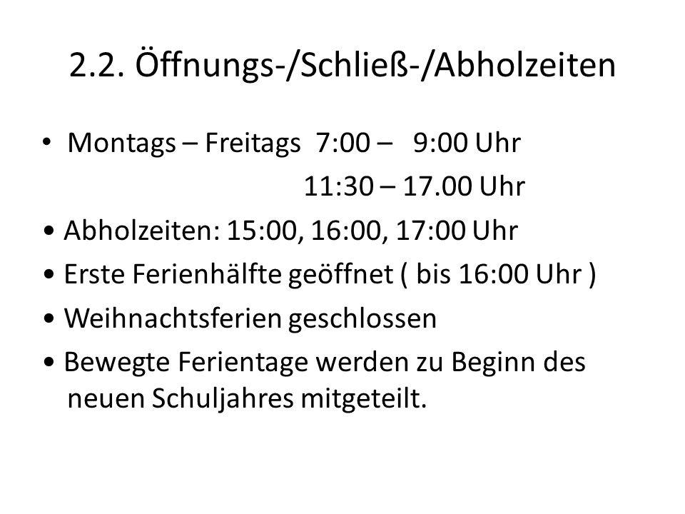 2.2. Öffnungs-/Schließ-/Abholzeiten Montags – Freitags 7:00 – 9:00 Uhr 11:30 – 17.00 Uhr Abholzeiten: 15:00, 16:00, 17:00 Uhr Erste Ferienhälfte geöff