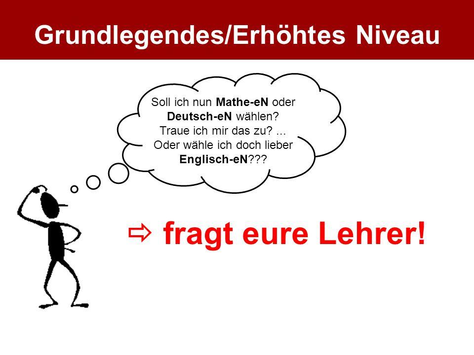 fragt eure Lehrer! Soll ich nun Mathe-eN oder Deutsch-eN wählen? Traue ich mir das zu?... Oder wähle ich doch lieber Englisch-eN??? Grundlegendes/Er