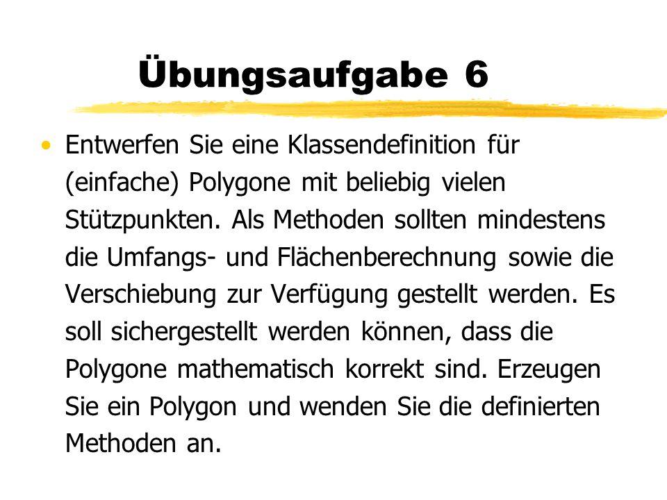 Übungsaufgabe 6 Entwerfen Sie eine Klassendefinition für (einfache) Polygone mit beliebig vielen Stützpunkten. Als Methoden sollten mindestens die Umf