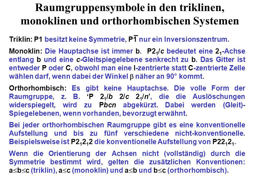 Raumgruppensymbole in den triklinen, monoklinen und orthorhombischen Systemen Triklin: P1 besitzt keine Symmetrie, P1 nur ein Inversionszentrum. Monok