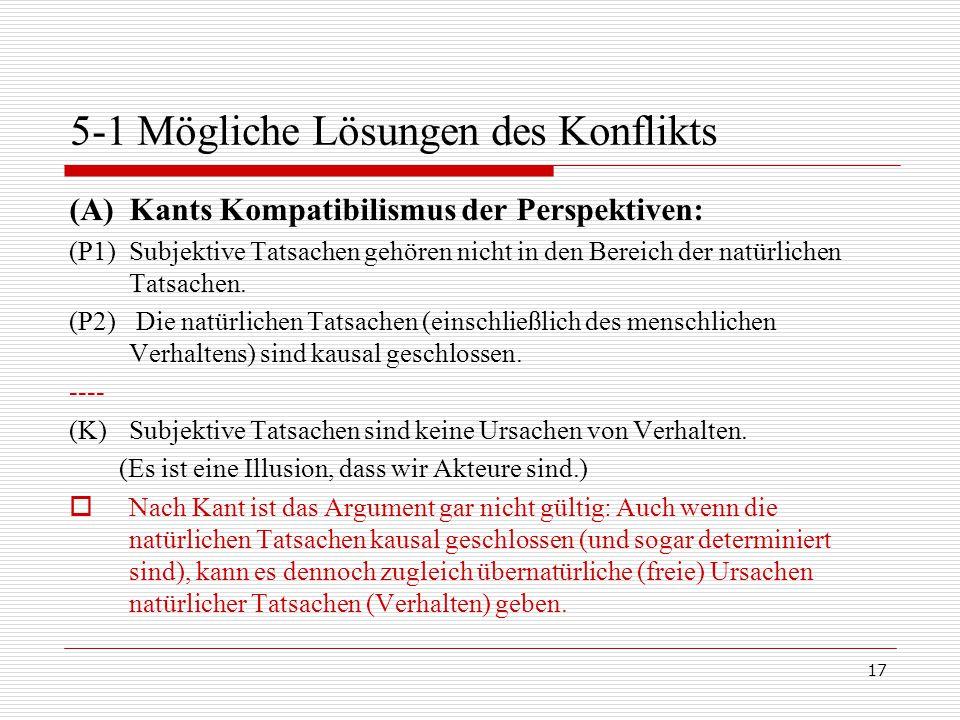 17 5-1 Mögliche Lösungen des Konflikts (A)Kants Kompatibilismus der Perspektiven: (P1)Subjektive Tatsachen gehören nicht in den Bereich der natürlichen Tatsachen.