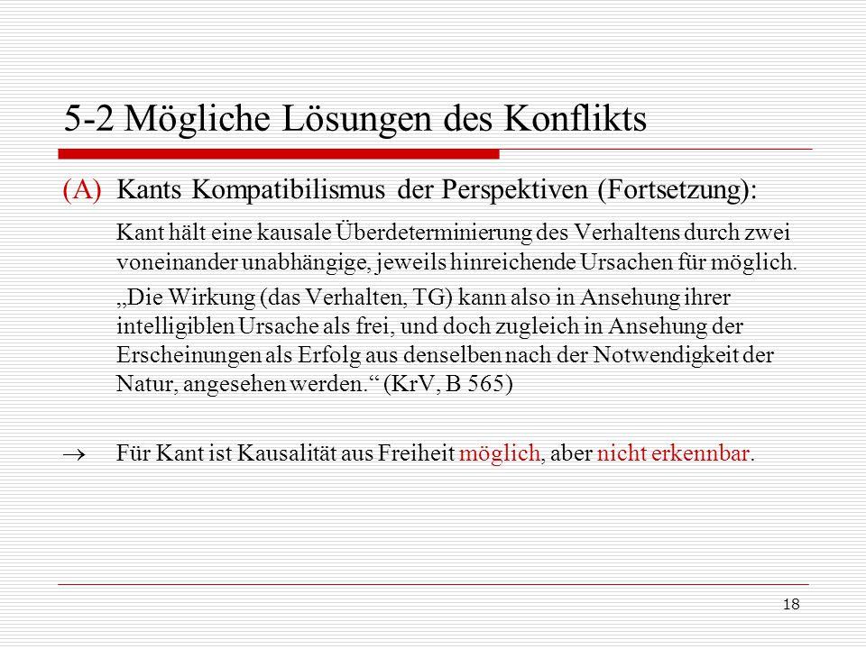 18 5-2 Mögliche Lösungen des Konflikts (A)Kants Kompatibilismus der Perspektiven (Fortsetzung): Kant hält eine kausale Überdeterminierung des Verhaltens durch zwei voneinander unabhängige, jeweils hinreichende Ursachen für möglich.