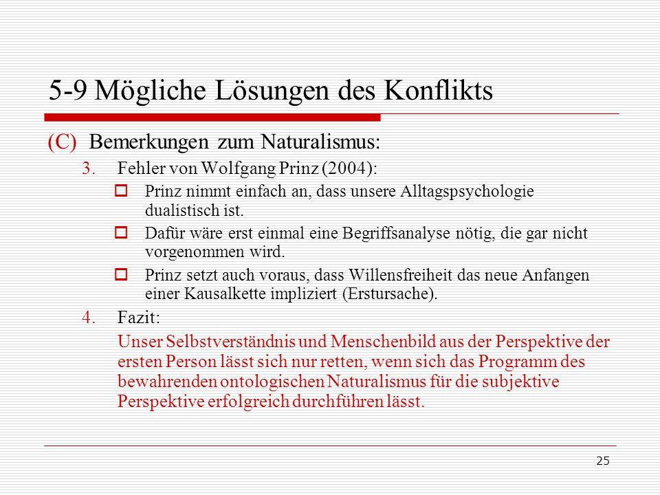 25 5-9 Mögliche Lösungen des Konflikts (C)Bemerkungen zum Naturalismus: 3.Fehler von Wolfgang Prinz (2004):  Prinz nimmt einfach an, dass unsere Alltagspsychologie dualistisch ist.