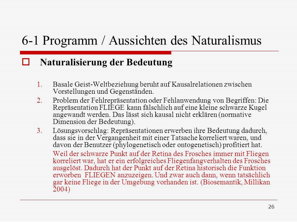 26 6-1 Programm / Aussichten des Naturalismus  Naturalisierung der Bedeutung 1.Basale Geist-Weltbeziehung beruht auf Kausalrelationen zwischen Vorstellungen und Gegenständen.
