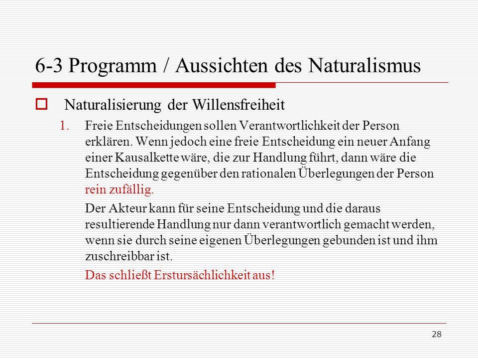 28 6-3 Programm / Aussichten des Naturalismus  Naturalisierung der Willensfreiheit 1.Freie Entscheidungen sollen Verantwortlichkeit der Person erklären.