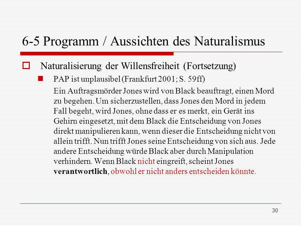 30 6-5 Programm / Aussichten des Naturalismus  Naturalisierung der Willensfreiheit (Fortsetzung) PAP ist unplausibel (Frankfurt 2001; S.