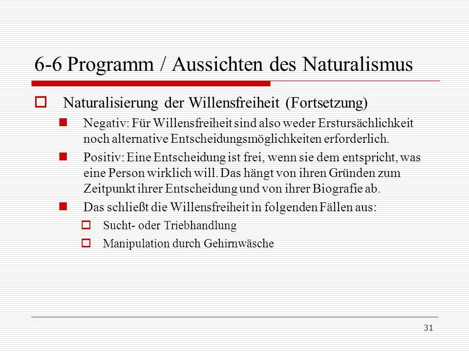 31 6-6 Programm / Aussichten des Naturalismus  Naturalisierung der Willensfreiheit (Fortsetzung) Negativ: Für Willensfreiheit sind also weder Erstursächlichkeit noch alternative Entscheidungsmöglichkeiten erforderlich.