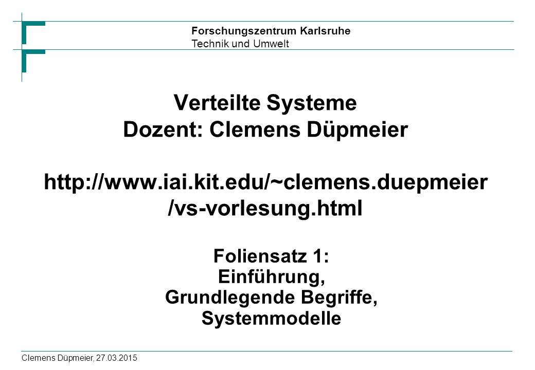 Forschungszentrum Karlsruhe Technik und Umwelt Clemens Düpmeier, 27.03.2015 Verteilte Systeme Dozent: Clemens Düpmeier http://www.iai.kit.edu/~clemens.duepmeier /vs-vorlesung.html Foliensatz 1: Einführung, Grundlegende Begriffe, Systemmodelle