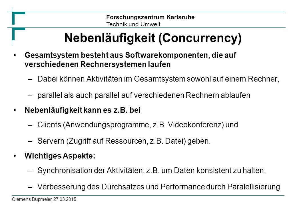 Forschungszentrum Karlsruhe Technik und Umwelt Clemens Düpmeier, 27.03.2015 Nebenläufigkeit (Concurrency) Gesamtsystem besteht aus Softwarekomponenten, die auf verschiedenen Rechnersystemen laufen –Dabei können Aktivitäten im Gesamtsystem sowohl auf einem Rechner, –parallel als auch parallel auf verschiedenen Rechnern ablaufen Nebenläufigkeit kann es z.B.
