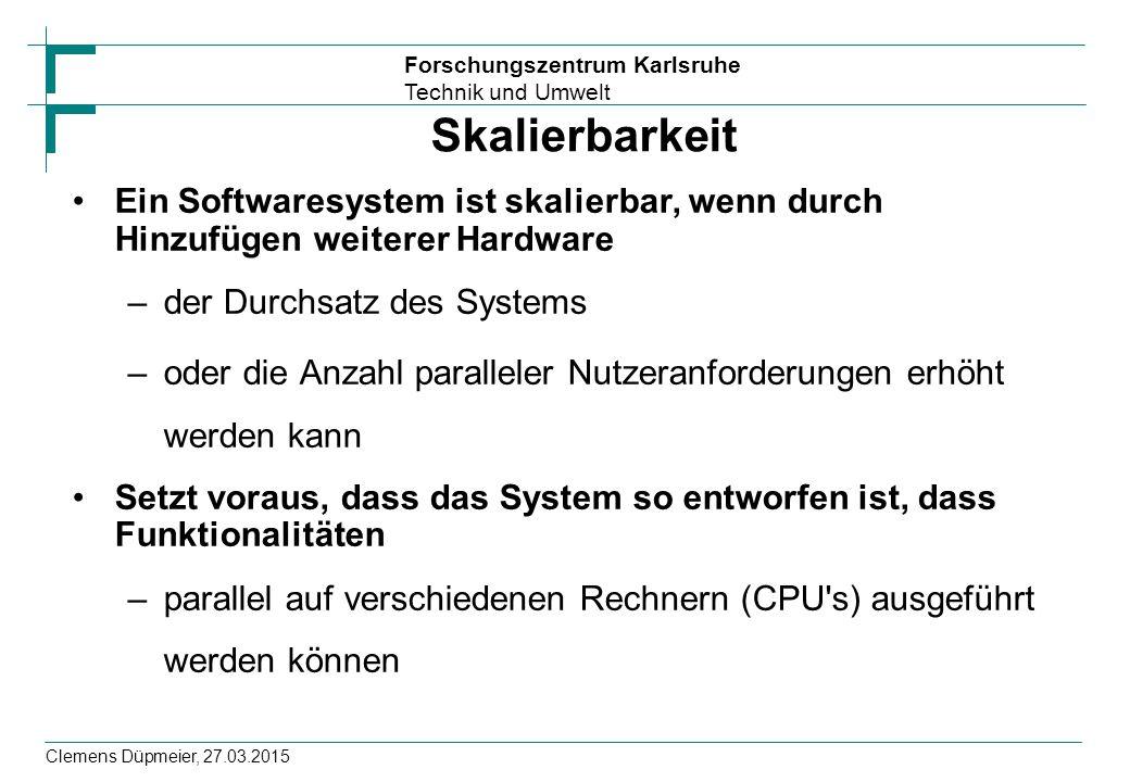 Forschungszentrum Karlsruhe Technik und Umwelt Clemens Düpmeier, 27.03.2015 Skalierbarkeit Ein Softwaresystem ist skalierbar, wenn durch Hinzufügen we