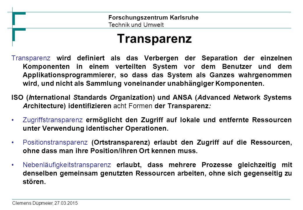 Forschungszentrum Karlsruhe Technik und Umwelt Clemens Düpmeier, 27.03.2015 Transparenz Transparenz wird definiert als das Verbergen der Separation der einzelnen Komponenten in einem verteilten System vor dem Benutzer und dem Applikationsprogrammierer, so dass das System als Ganzes wahrgenommen wird, und nicht als Sammlung voneinander unabhängiger Komponenten.