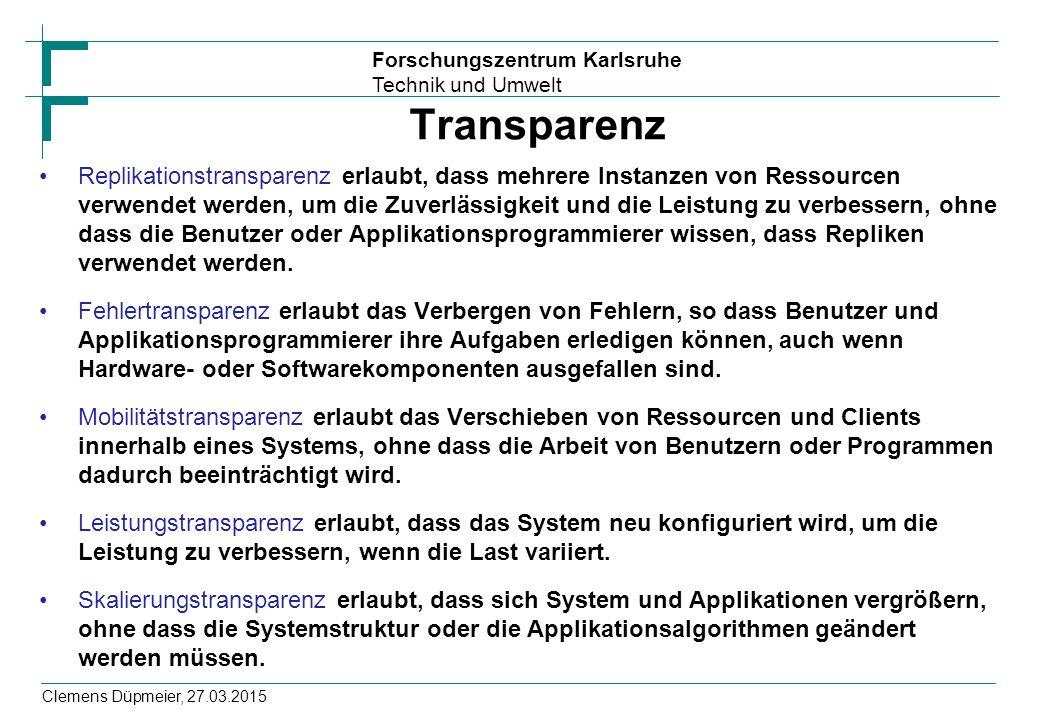 Forschungszentrum Karlsruhe Technik und Umwelt Clemens Düpmeier, 27.03.2015 Transparenz Replikationstransparenz erlaubt, dass mehrere Instanzen von Ressourcen verwendet werden, um die Zuverlässigkeit und die Leistung zu verbessern, ohne dass die Benutzer oder Applikationsprogrammierer wissen, dass Repliken verwendet werden.