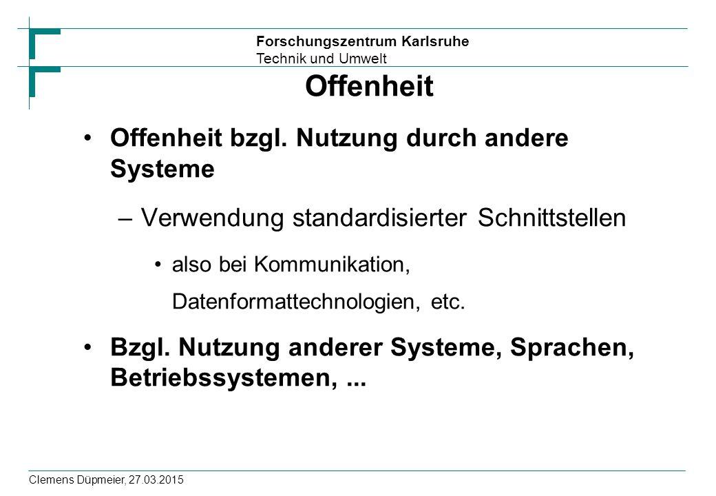 Forschungszentrum Karlsruhe Technik und Umwelt Clemens Düpmeier, 27.03.2015 Offenheit Offenheit bzgl. Nutzung durch andere Systeme –Verwendung standar