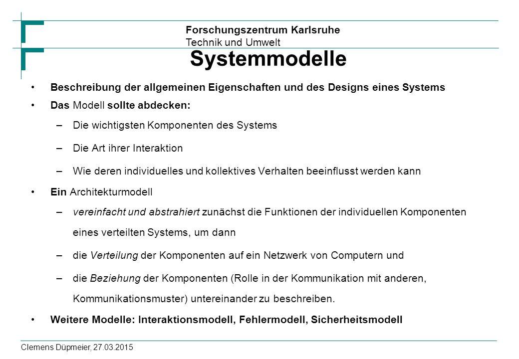 Forschungszentrum Karlsruhe Technik und Umwelt Clemens Düpmeier, 27.03.2015 Systemmodelle Beschreibung der allgemeinen Eigenschaften und des Designs eines Systems Das Modell sollte abdecken: –Die wichtigsten Komponenten des Systems –Die Art ihrer Interaktion –Wie deren individuelles und kollektives Verhalten beeinflusst werden kann Ein Architekturmodell –vereinfacht und abstrahiert zunächst die Funktionen der individuellen Komponenten eines verteilten Systems, um dann –die Verteilung der Komponenten auf ein Netzwerk von Computern und –die Beziehung der Komponenten (Rolle in der Kommunikation mit anderen, Kommunikationsmuster) untereinander zu beschreiben.