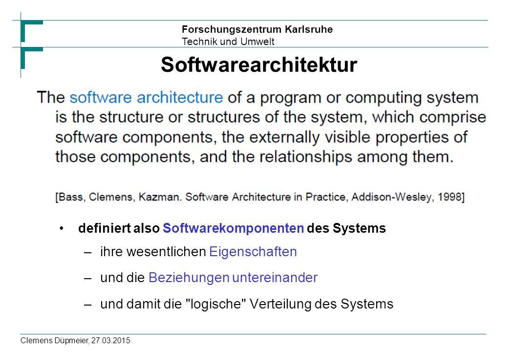 Forschungszentrum Karlsruhe Technik und Umwelt Clemens Düpmeier, 27.03.2015 Softwarearchitektur definiert also Softwarekomponenten des Systems –ihre w