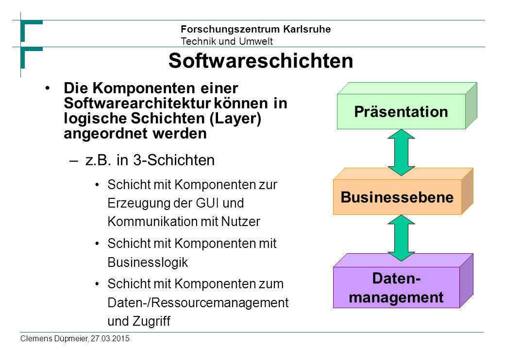 Forschungszentrum Karlsruhe Technik und Umwelt Clemens Düpmeier, 27.03.2015 Softwareschichten Die Komponenten einer Softwarearchitektur können in logische Schichten (Layer) angeordnet werden –z.B.