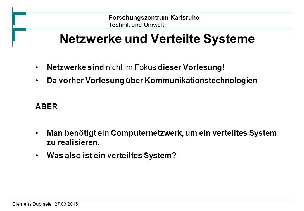 Forschungszentrum Karlsruhe Technik und Umwelt Clemens Düpmeier, 27.03.2015 Netzwerke und Verteilte Systeme Netzwerke sind nicht im Fokus dieser Vorle