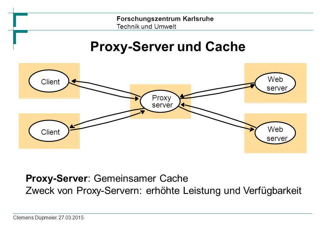 Forschungszentrum Karlsruhe Technik und Umwelt Clemens Düpmeier, 27.03.2015 Proxy-Server und Cache Client Proxy Web server Web server Client Proxy-Server: Gemeinsamer Cache Zweck von Proxy-Servern: erhöhte Leistung und Verfügbarkeit