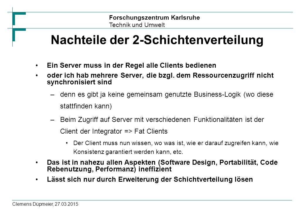 Forschungszentrum Karlsruhe Technik und Umwelt Clemens Düpmeier, 27.03.2015 Nachteile der 2-Schichtenverteilung Ein Server muss in der Regel alle Clie