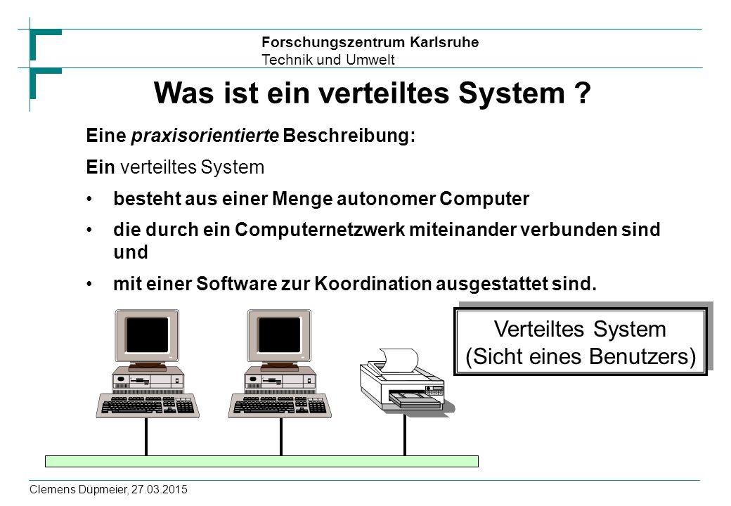 Forschungszentrum Karlsruhe Technik und Umwelt Clemens Düpmeier, 27.03.2015 Was ist ein verteiltes System ? Eine praxisorientierte Beschreibung: Ein v