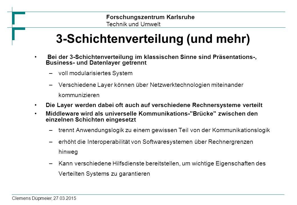 Forschungszentrum Karlsruhe Technik und Umwelt Clemens Düpmeier, 27.03.2015 3-Schichtenverteilung (und mehr) Bei der 3-Schichtenverteilung im klassischen Sinne sind Präsentations-, Business- und Datenlayer getrennt –voll modularisiertes System –Verschiedene Layer können über Netzwerktechnologien miteinander kommunizieren Die Layer werden dabei oft auch auf verschiedene Rechnersysteme verteilt Middleware wird als universelle Kommunikations- Brücke zwischen den einzelnen Schichten eingesetzt –trennt Anwendungslogik zu einem gewissen Teil von der Kommunikationslogik –erhöht die Interoperabilität von Softwaresystemen über Rechnergrenzen hinweg –Kann verschiedene Hilfsdienste bereitstellen, um wichtige Eigenschaften des Verteilten Systems zu garantieren