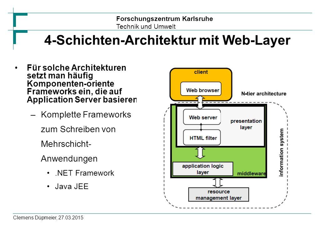 Forschungszentrum Karlsruhe Technik und Umwelt Clemens Düpmeier, 27.03.2015 4-Schichten-Architektur mit Web-Layer Für solche Architekturen setzt man häufig Komponenten-oriente Frameworks ein, die auf Application Server basieren –Komplette Frameworks zum Schreiben von Mehrschicht- Anwendungen.NET Framework Java JEE