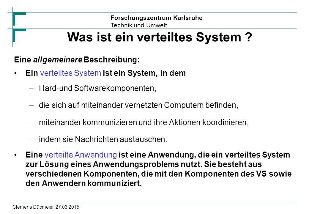 Forschungszentrum Karlsruhe Technik und Umwelt Clemens Düpmeier, 27.03.2015 Was ist ein verteiltes System ? Eine allgemeinere Beschreibung: Ein vertei