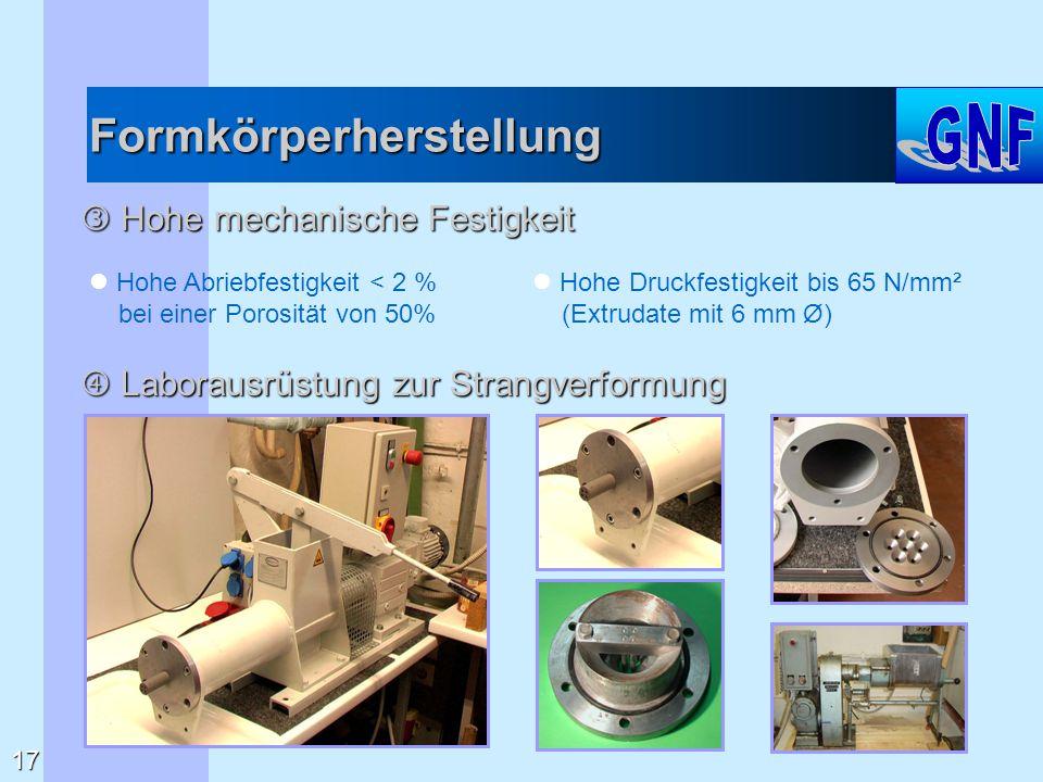 Formkörperherstellung  Hohe mechanische Festigkeit Hohe Abriebfestigkeit < 2 % bei einer Porosität von 50% Hohe Druckfestigkeit bis 65 N/mm² (Extruda