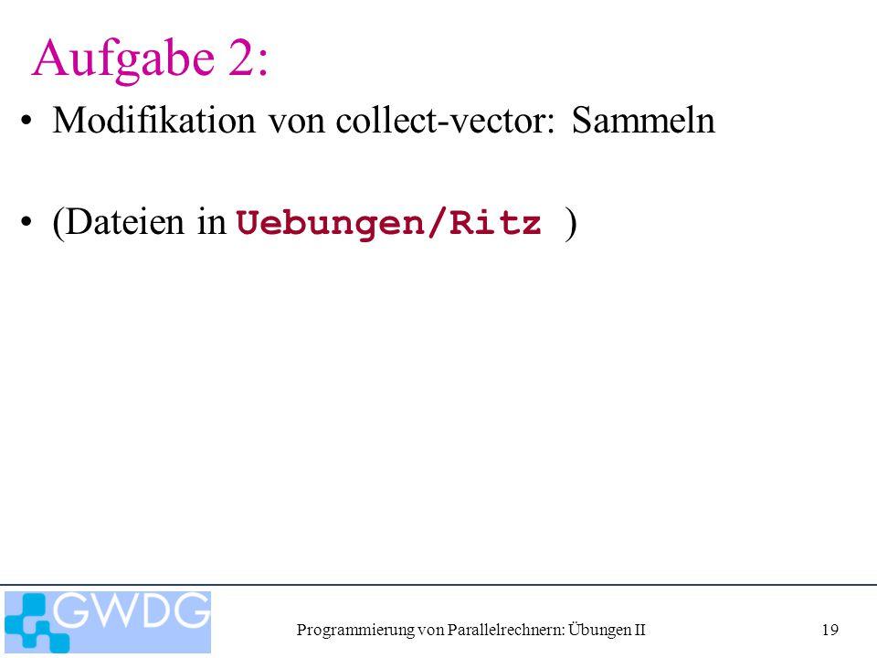 Programmierung von Parallelrechnern: Übungen II19 Aufgabe 2: Modifikation von collect-vector: Sammeln (Dateien in Uebungen/Ritz )