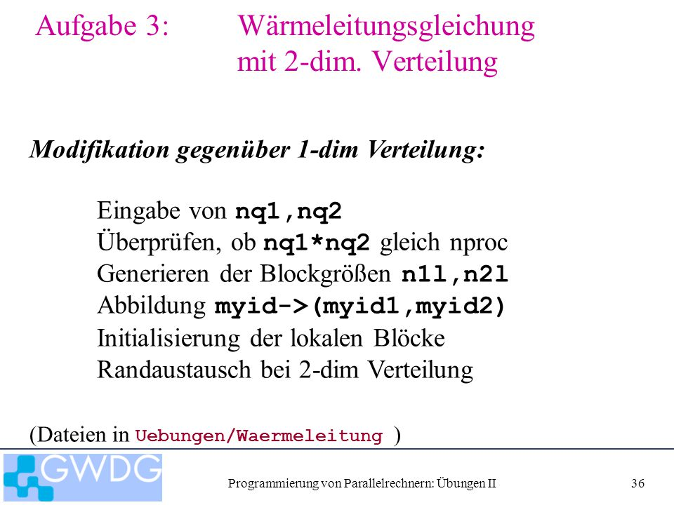 Programmierung von Parallelrechnern: Übungen II36 Aufgabe 3: Wärmeleitungsgleichung mit 2-dim. Verteilung Modifikation gegenüber 1-dim Verteilung: Ein
